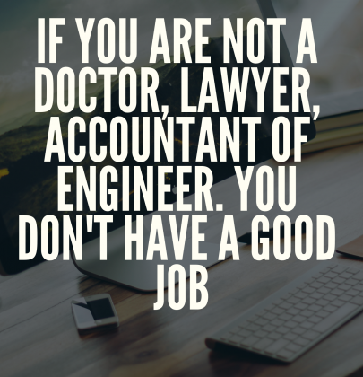 'If You Are Not A Doctor, Lawyer, Accountant Or Engineer, You Don't Have A Good Job'!